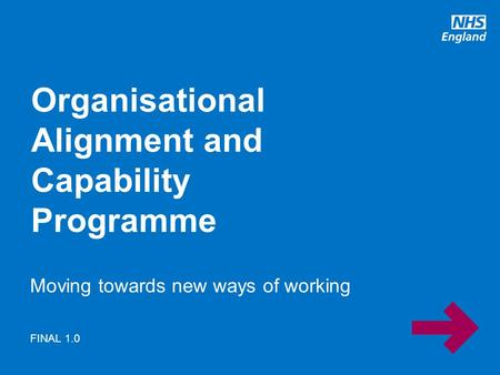Www.england.nhs.uk Moving towards new ways of working Organisational Alignment and Capability Programme FINAL 1.0.