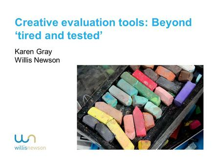 Creative evaluation tools: Beyond 'tired and tested' Karen Gray Willis Newson.