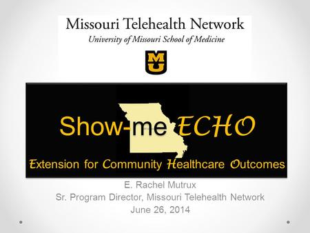 Show-me ECHO E xtension for C ommunity H ealthcare O utcomes E. Rachel Mutrux Sr. Program Director, Missouri Telehealth Network June 26, 2014.