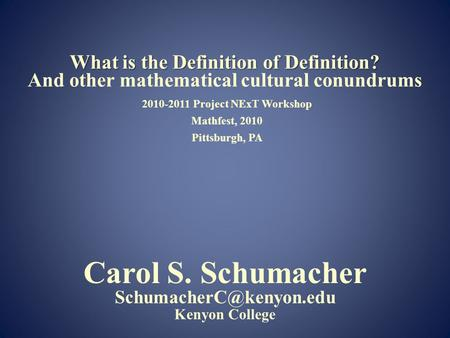 2010-2011 Project NExT Workshop Mathfest, 2010 Pittsburgh, PA What is the Definition of Definition? What is the Definition of Definition? And other mathematical.
