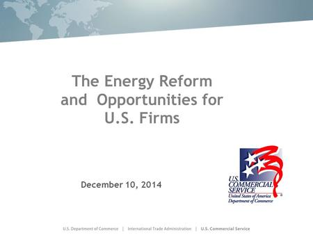 The Energy Reform and Opportunities for U.S. Firms December 10, 2014.