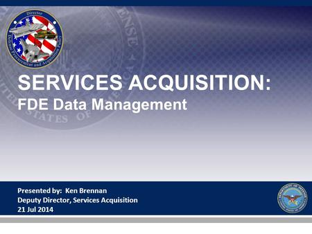 SERVICES ACQUISITION: FDE Data Management Presented by: Ken Brennan Deputy Director, Services Acquisition 21 Jul 2014.