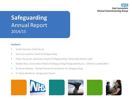 Safeguarding Annual Report 2014/15 Authors: Jackie Hanson, Chief Nurse Jane Carwardine, Head of Safeguarding Peter Chapman, Associate Head of Safeguarding.