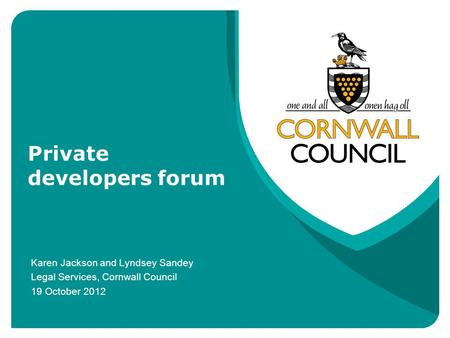 Private developers forum Karen Jackson and Lyndsey Sandey Legal Services, Cornwall Council 19 October 2012.
