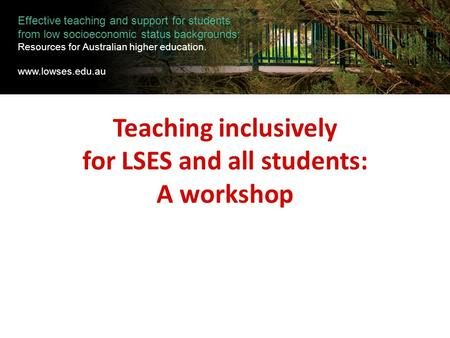Teaching inclusively for LSES and all students: A workshop Effective teaching and support for students from low socioeconomic status backgrounds: Resources.