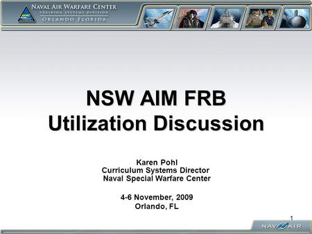NSW AIM FRB Utilization Discussion Karen Pohl Curriculum Systems Director Naval Special Warfare Center 4-6 November, 2009 Orlando, FL 1.