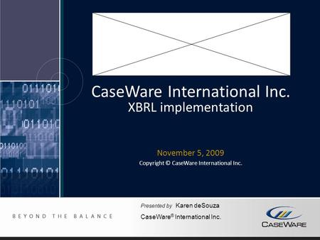 CaseWare International Inc. XBRL implementation November 5, 2009 Copyright © CaseWare International Inc. Presented by Karen deSouza CaseWare ® International.