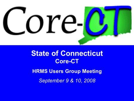1 State of Connecticut Core-CT HRMS Users Group Meeting September 9 & 10, 2008.