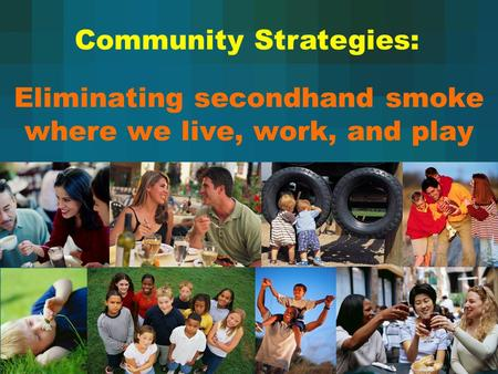 Eliminating secondhand smoke where we live, work, and play Community Strategies: