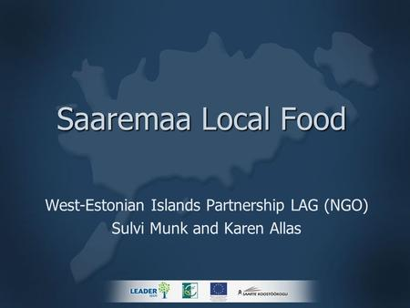 Saaremaa Local Food West-Estonian Islands Partnership LAG (NGO) Sulvi Munk and Karen Allas.