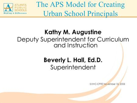 The APS Model for Creating Urban School Principals Kathy M. Augustine Deputy Superintendent for Curriculum and Instruction Beverly L. Hall, Ed.D. Superintendent.