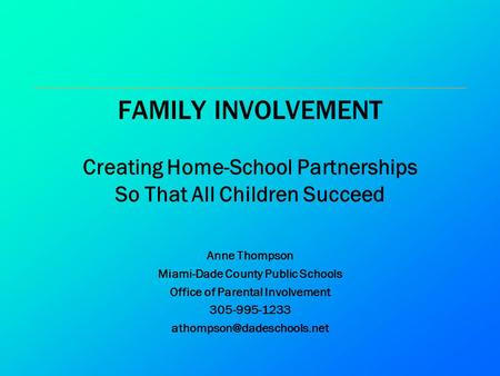 FAMILY INVOLVEMENT Creating Home-School Partnerships So That All Children Succeed Anne Thompson Miami-Dade County Public Schools Office of Parental Involvement.
