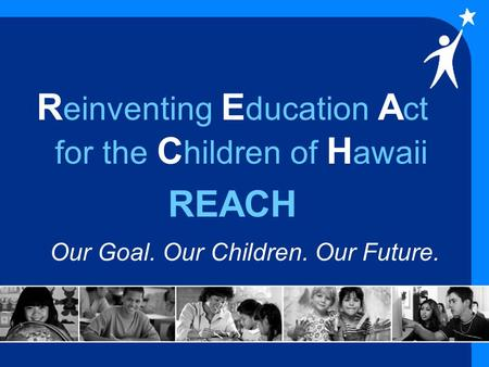 R einventing E ducation A ct for the C hildren of H awaii REACH Our Goal. Our Children. Our Future.