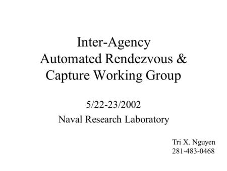 Inter-Agency Automated Rendezvous & Capture Working Group 5/22-23/2002 Naval Research Laboratory Tri X. Nguyen 281-483-0468.