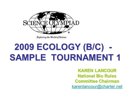 2009 ECOLOGY (B/C) - SAMPLE TOURNAMENT 1 2009 ECOLOGY (B/C) - SAMPLE TOURNAMENT 1 KAREN LANCOUR National Bio Rules Committee Chairman