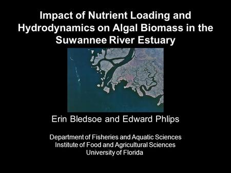 Impact of Nutrient Loading and Hydrodynamics on Algal Biomass in the Suwannee River Estuary Erin Bledsoe and Edward Phlips Department of Fisheries and.