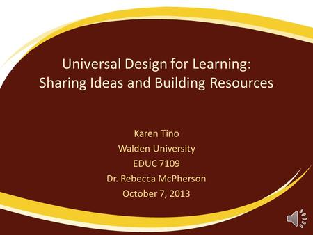 Universal Design for Learning: Sharing Ideas and Building Resources Karen Tino Walden University EDUC 7109 Dr. Rebecca McPherson October 7, 2013.
