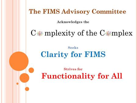 Acknowledges the C mplexity of the C mplex Seeks Clarity for FIMS Strives for Functionality for All The FIMS Advisory Committee.