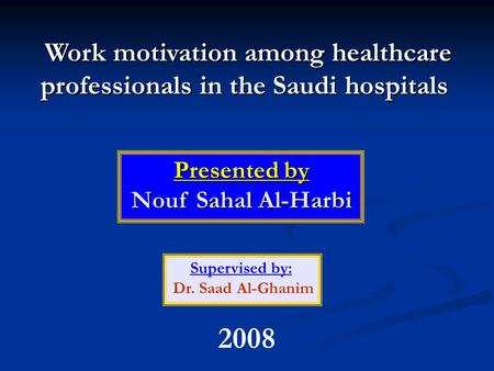 Work motivation among healthcare professionals in the Saudi hospitals Presented by Nouf Sahal Al-Harbi Supervised by: Dr. Saad Al-Ghanim 2008.