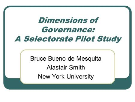 Dimensions of Governance: A Selectorate Pilot Study Bruce Bueno de Mesquita Alastair Smith New York University.