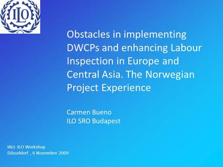 Obstacles in implementing DWCPs and enhancing Labour Inspection in Europe and Central Asia. The Norwegian Project Experience Carmen Bueno ILO SRO Budapest.