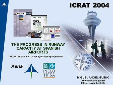 THE PROGRESS IN RUNWAY CAPACITY AT SPANISH AIRPORTS PICAP (Airport ATC capacity research programme) ICRAT 2004 MIGUEL ANGEL BUENO Aeronautical Engineer.