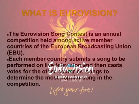 WHAT IS EUROVISION? The Eurovision Song Contest is an annual competition held among active member countries of the European Broadcasting Union (EBU). The.