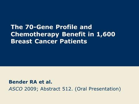 The 70-Gene Profile and Chemotherapy Benefit in 1,600 Breast Cancer Patients Bender RA et al. ASCO 2009; Abstract 512. (Oral Presentation)