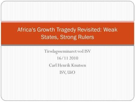 Tirsdagsseminaret ved ISV 16/11 2010 Carl Henrik Knutsen ISV, UiO Africa's Growth Tragedy Revisited: Weak States, Strong Rulers.