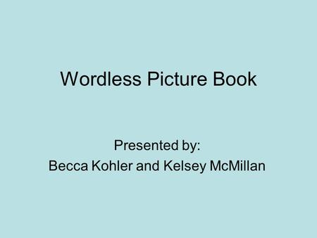 Wordless Picture Book Presented by: Becca Kohler and Kelsey McMillan.