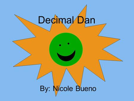 Decimal Dan By: Nicole Bueno. Oh, hello! I'm so glad you came by! My name is Decimal Dan and I have been waiting to talk to you!