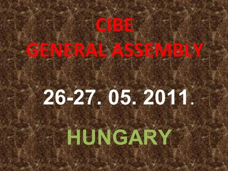 CIBE GENERAL ASSEMBLY 26-27. 05. 2011. HUNGARY. CIBE GENERAL ASSEMBLY 26-27.05.2011. HUNGARY INVITATION EINLADUNG ZAPROSZENIE INVITO INVITACIÓN.