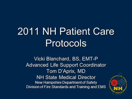 2011 NH Patient Care <strong>Protocols</strong> Vicki Blanchard, BS, EMT-P Advanced Life Support Coordinator Tom D'Aprix, MD NH State Medical Director New Hampshire Department.