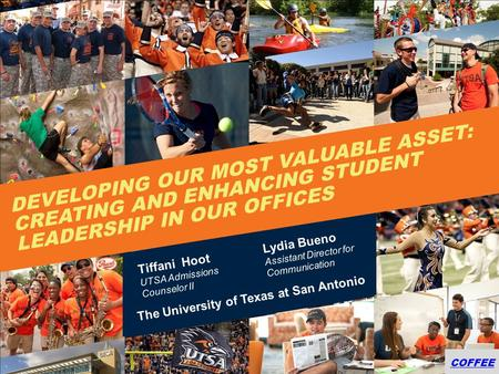 COFFEE DEVELOPING OUR MOST VALUABLE ASSET: CREATING AND ENHANCING STUDENT LEADERSHIP IN OUR OFFICES Tiffani Hoot UTSA Admissions Counselor II Lydia Bueno.