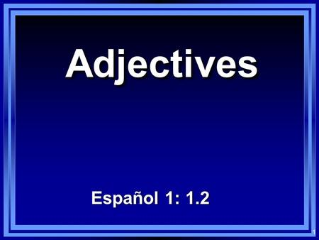 1 AdjectivesAdjectives Español 1: 1.2 2 Los adjetivos: Adjectives: Words that modify nouns En español, most adjectives have either two or four forms.