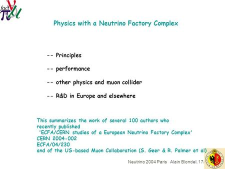 Neutrino 2004 Paris Alain Blondel, 17/6/04 Physics with a Neutrino Factory Complex -- Principles -- performance -- other physics and muon collider -- R&D.
