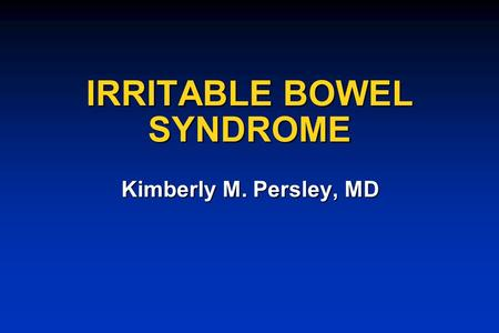 IRRITABLE BOWEL SYNDROME Kimberly M. Persley, MD.
