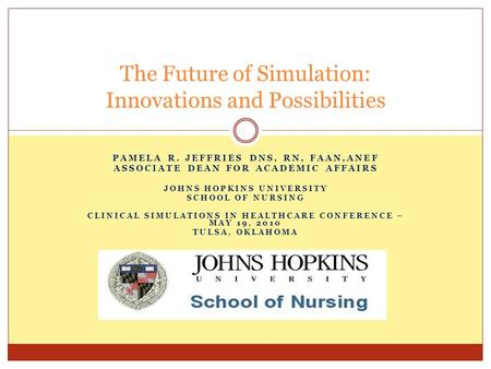 PAMELA R. JEFFRIES DNS, RN, FAAN,ANEF ASSOCIATE DEAN FOR ACADEMIC AFFAIRS JOHNS HOPKINS UNIVERSITY SCHOOL OF NURSING CLINICAL SIMULATIONS IN HEALTHCARE.
