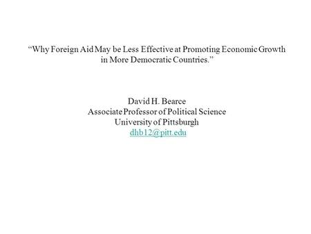 """Why Foreign Aid May be Less Effective at Promoting Economic Growth in More Democratic Countries."" David H. Bearce Associate Professor of Political Science."
