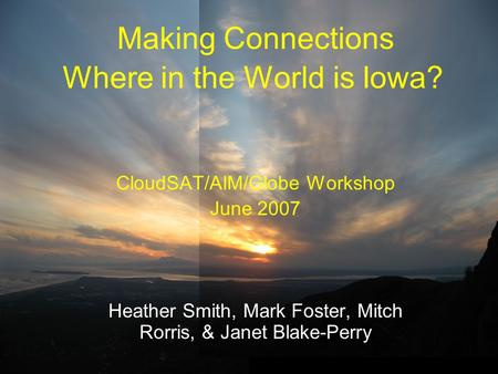 Where in the World is Iowa? CloudSAT/AIM/Globe Workshop June 2007 Heather Smith, Mark Foster, Mitch Rorris, & Janet Blake-Perry Making Connections.