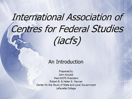 International Association of Centres for Federal Studies (iacfs) An Introduction Prepared by John Kincaid Past IACFS President Robert B. & Helen S. Meyner.