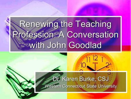 Renewing the Teaching Profession: A Conversation with John Goodlad Dr. Karen Burke, CSJ Western Connecticut State University.