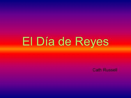 El Día de Reyes Cath Russell. What about presents? The fun and excitement for Spanish children comes on the 6 th of January.