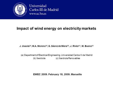 Impact of wind energy on electricity markets J. Usaola (a), M.A. Moreno (a), G. Sáenz de Miera (b), J. Rivier (c), M. Bueno (a) (a) Department of Electrical.