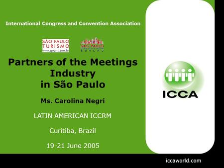 Iccaworld.com International Congress and Convention Association Partners of the Meetings Industry in São Paulo Ms. Carolina Negri LATIN AMERICAN ICCRM.