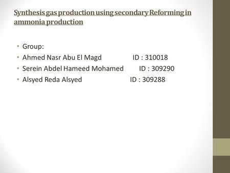 Synthesis gas production using secondary Reforming in ammonia production Group: Ahmed Nasr Abu El Magd ID : 310018 Serein Abdel Hameed Mohamed ID : 309290.