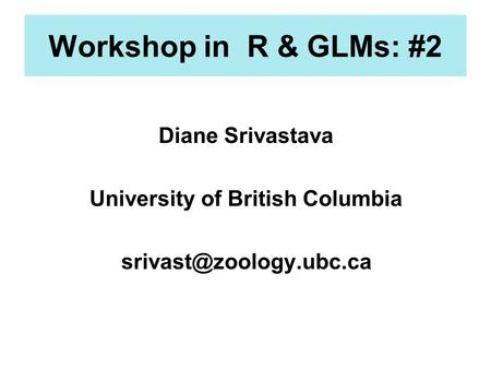 Workshop in R & GLMs: #2 Diane Srivastava University of British Columbia
