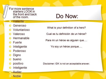 Do Now: For more sentence starters LOOK in the front and back of the room. Valiente Generoso Voluntarioso Valeroso Hermanable Fuerte Inteligente Poderoso.