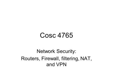 Cosc 4765 Network Security: Routers, Firewall, filtering, NAT, and VPN.