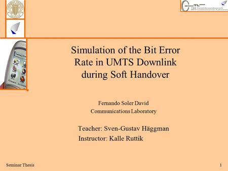 Seminar Thesis1 Simulation of the Bit Error Rate in UMTS Downlink during Soft Handover Fernando Soler David Communications Laboratory Teacher: Sven-Gustav.
